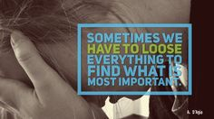 Sometimes we have to loose everything to find what is most important. - A. D'Agio #quote