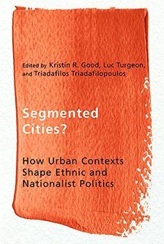 Segmented cities? : how urban contexts shape ethnic and nationalist politics.     UBC Press, 2014