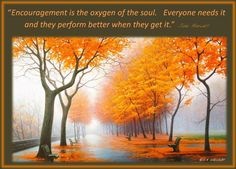 """""""Encouragement is the oxygen of the soul. Everyone needs it and they perform better when they get it."""""""