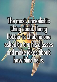 """""""The most unrealistic thing about Harry Potter is that no one asked to try his glasses and make jokes about how blind he is."""""""