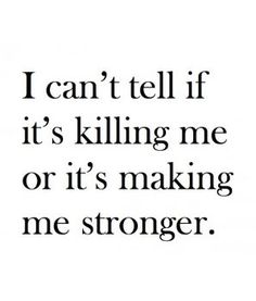 I think it makes me stronger
