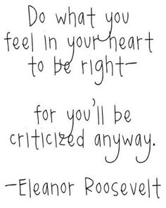 """Do what you feel in your heart to be right- for you'll be criticized anyway."" — Eleanor Roosevelt"