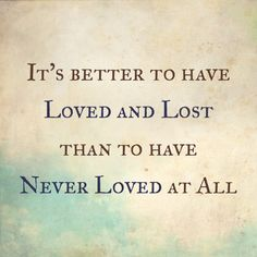 Tennyson; It's better to have loved and lost than to have never loved at all; inspirational quotes, words.
