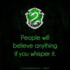 Slytherin: People will believe anything if you whisper it