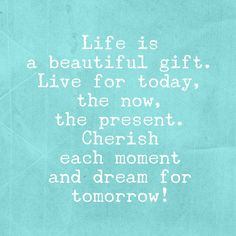 Life is a beautiful gift. Live for today, the now, the present. Cherish each moment and dream for tomorrow <3