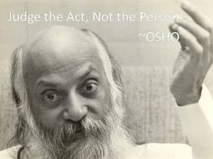 judge the act, not the person. Osho <3