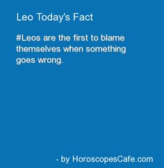 Fuckin so true. Leo. And me, almost allways blaming myself lol even when its nowhere near my fault