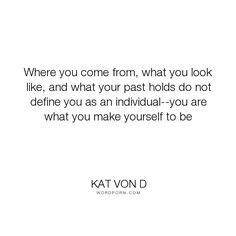 """Kat Von D - """"Where you come from, what you look like, and what your past holds do not define you..."""". individuality, life-lessons, past"""