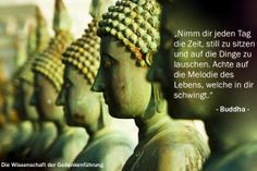 """""""Nimm dir jeden Tag die Zeit, still zu sitzen und auf die Dinge zu lauschen. Achte auf die Melodie des Lebens, welche in dir schwingt."""" Buddha"""