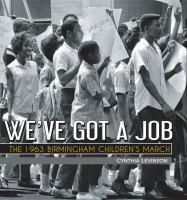We've Got a Job : the 1963 Birmingham Children's March / by Cynthia Levinson. Summary:   Discusses the events of the 4,000 African American students who marched to jail to secure their freedom in May 1963.  ISBN 9781561456277