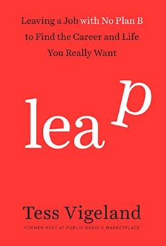 Leap: Leaving a Job with No Plan B to Find the Career and Life You Really Want by Tess Vigeland