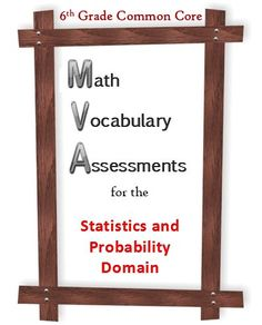 Assessment of 25 math vocabulary words pertaining to the Statistics and Probability Domain of the Common Core for 6th grade math. Definitions are provided for each word. Three different assessments check for mastery of the words used in the SP domain--matching, word bank, and T/F. Knowing the definitions of these words will help your students understand test questions better, as well as the concepts themselves. These are great tools to test for simple mastery.