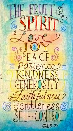 ... the fruit of the Spirit is love, joy, peace, patience, kindness, goodness, faithfulness, 23 gentleness, self-control; against such things there is no law.  ~ Galatians 5:22 - 23