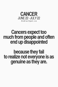 Cancer Zodiac Sign expect too much from people and often end up disappointed because they fail to realize not everyone is as genuine as they are.