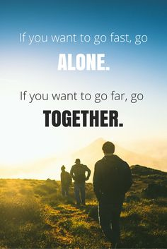 """""""If you want to go far, go together."""" - African Proverb"""
