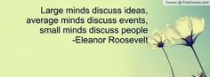Large minds discuss ideas, average minds discuss events, small minds discuss people      -Eleanor Roosevelt