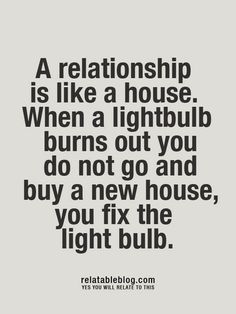 a relationship is like a house. when a light bulb burns out you do not go and buy a new house, you fix the light bulb...so true for all relationships with loved ones!