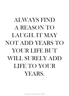 Always find a reason to laugh. It may not add years to your life but it will surely add life to your years. Quotes about enjoying life Motivacional Quotes, Quotable Quotes, Words Quotes, Great Quotes, Quotes To Live By, Qoutes, Laugh Quotes, Inspirational Quotes About Family, Funky Quotes