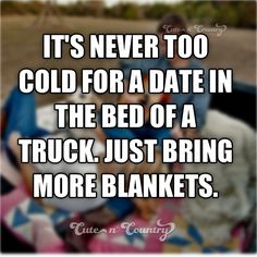 It's never too cold for a date in the bed of a truck just bring more blankets Country Boyfriend Quotes, Country Boy Quotes, Real Country Girls, Country Girl Life, Cute N Country, Country Strong, Country Chic, Country Living, Country Relationships