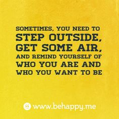 sometimes, you need to step outside,  get some air,  and remind yourself of who you are and  who you want to be
