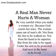 A real man never hurts a woman. Be very careful when you make a woman cry. Because God counts her tears. The woman came out of man's rib. Not from his feet to be walked on. Not from his head to ..See more at