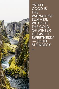 """""""What good is the warmth of summer, without the cold of winter to give it sweetness."""" ― John Steinbeck"""