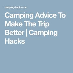 Camping Advice To Make The Trip Better | Camping Hacks