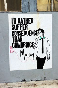 I'd rather suffer Consequence than Cowardice ~ Morley, LA