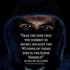 """Fear thesinsthatyou commit in secret, because the Witness of thosesinsis the Judge Himself.""""  - Ali ibn Abi Talib"""