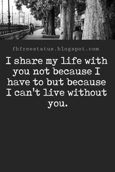 Love Text Messages, I share my life with you not because I have to but because I can't live without you.