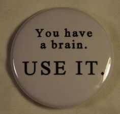 Use your brain, PLEASE!