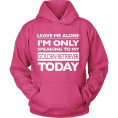 Leave Me Alone, I'm Only Speaking to My Golden Retriever Today Hoodie