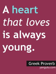 A heart that loves is always young, ~ Greek proverb <3 Love Sayings #quotes, #love, #sayings, https://apps.facebook.com/yangutu