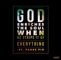"""St. Padre Pio - """"God enriches the soul when he strips it of everything."""""""