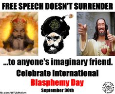 Atheism, Religion, God is Imaginary. Free speech doesn't surrender to anyone's imaginary friend. Celebrate International Blasphemy Day.