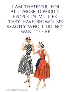 Positive Quote: I am thankful for all those difficult people in my life they have shown me exactly who I do not want to be. www.HealthyPlace.com