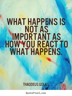 Sayings about inspirational - What happens is not as important as how you react to what happens.