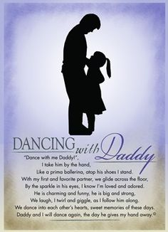 Dance with me Daddy, I take him by the hand, Like a prima ballerina, atop his shoes I stand. With my first and favorite partner, we glide across the floor, By the spark in his eyes, I know I'm loved and adored. He is charming and funny, he is big and strong, we laugh, I twirl and giggle, as I follow him along. We dance into each other's harts, sweet memories of these days. Daddy and I will dance again, the day he gives my hand away.Teri Harrison. Not for personal use.