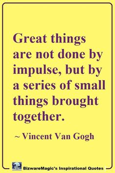 Great things are not done by impulse, but by a series of small things brought together. ~ Vincent Van Gogh. Click The Pin For More Inspirational Quotes. Share this Quote - Please Re-Pin. #inspirationalquotes #quotes #dailyquotes #quote #quotestoliveby