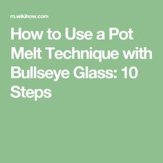 How to Use a Pot Melt Technique with Bullseye Glass: 10 Steps