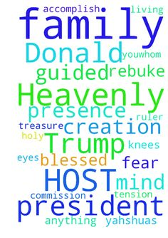 Heavenly Father LORD of HOST i pray for Donald Trump - Heavenly Father LORD of HOST i pray for Donald Trump President to be guided by your eyes, mind and spirit, I pray for his salvation and his whole family . I pray for protection upon him LORD release any tension or fear , We rebuke anything evil to him or his family .. He will accomplish and He will fulfilled your commission for it was YOU.whom made him president .. And i thiank you for your vision and dreams. Blessed are you Father Ruler…