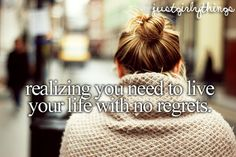 realizing you need to live your life with no regrets.♥