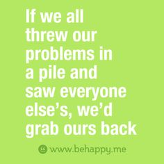 If we all threw our problems in a pile and saw everyone else's, we'd  grab ours back