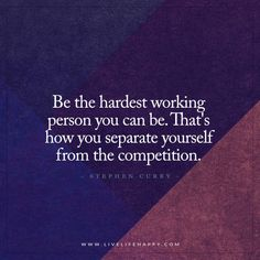 Live Life Happy: Be the hardest working person you can be. That's how you separate yourself from the competition. - Stephen Curry