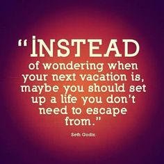 """""""Instead of wondering when your next vactaion is, maybe you should set up a life you don't need to escape from.""""  BRILLIANT!"""
