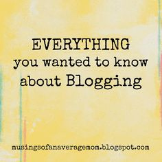 Musings of an Average Mom: Everything you wanted to Know about Blogging