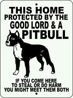 This home is protected by the GOOD LORD & A PIT BULL! If you come here to steal, you might meet them both!