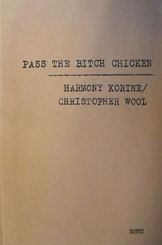 PASS THE BITCH CHICKEN: HARMONY KORINE/CHRISTOPHER WOOL / Holzwarth Publications 2002 Paperback, 256 pages, 214x321 This is a collaboration between Harmony Korine and the painter Christopher Wool that was published as a book by Holzwarth Publications in the US on July 2, 2002. http://radicalsilence.blog.so-net.ne.jp/archive/c2302051699-5
