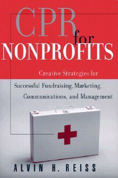CPR for #Nonprofits: Creating Strategies for Successful Fundraising, Marketing, Communications and Management