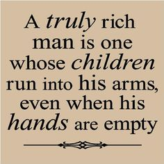 """A truly rich man is one whose children run into his arms, even when his hands are empty"" ~ Sweet heritage quote for a Dad tribute page. <3"